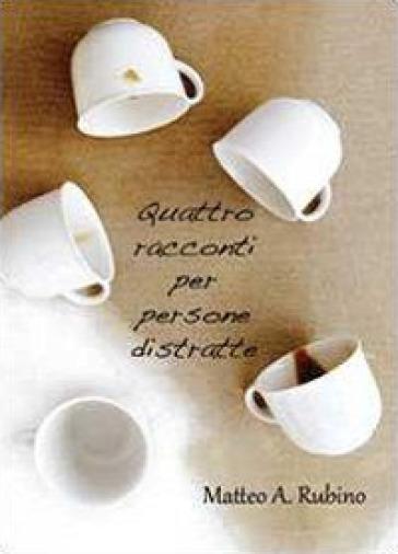 Quattro racconti per persone distratte - Matteo A. Rubino |
