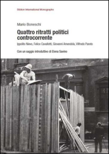 Quattro ritratti politici controcorrente. Ippolito Nievo, Felice Cavallotti, Giovanni Amendola, Vilfredo Pareto - Mario Boneschi |