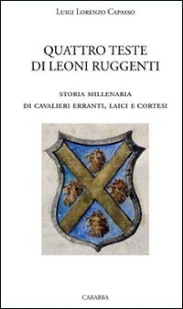 Quattro teste di leoni ruggenti. Storia millenaria di cavalieri erranti, laici e cortesi - Luigi L. Capasso | Kritjur.org