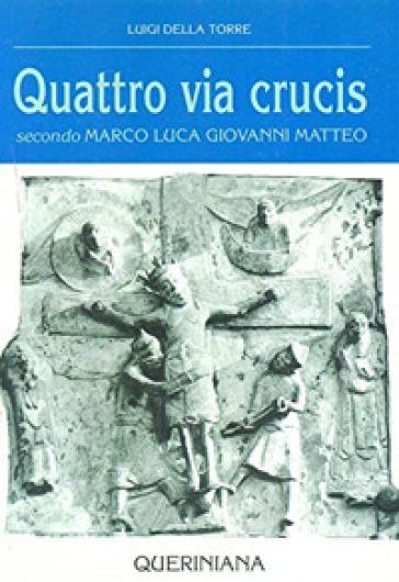 Quattro via crucis. Secondo Marco, Luca, Giovanni, Matteo - Luigi Della Torre |