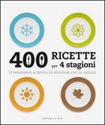 Quattrocento ricette per 4 stagioni. Il benessere a tavola in armonia ocn la natura - Barbara Giordano | Rochesterscifianimecon.com