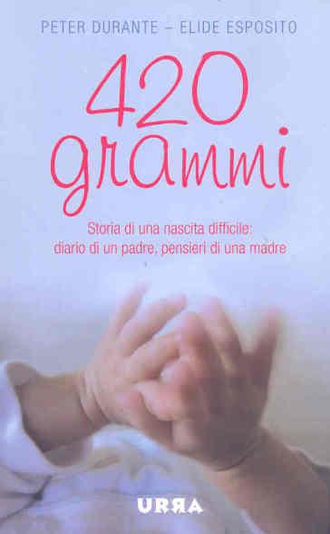 Quattrocentoventi grammi. Storia di una nascita difficile: diario di un padre, pensieri di una madre - Peter Durante | Ericsfund.org