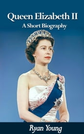 Queen Elizabeth II: A Short Biography - Queen of the United Kingdom of Great Britain and Northern Ireland