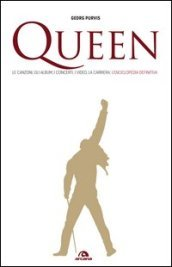 Queen. Le canzoni, gli album, i concerti, i video, la carriera: l enciclopedia definitiva