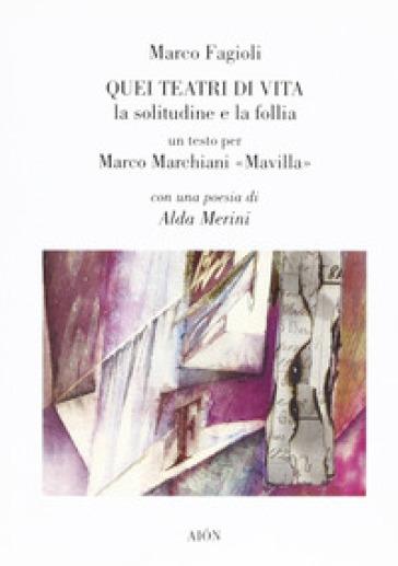 Quei teatri di vita. La solitudine e la follia. Un testo per Marco Marchiani Mavilla - Marco Fagioli pdf epub