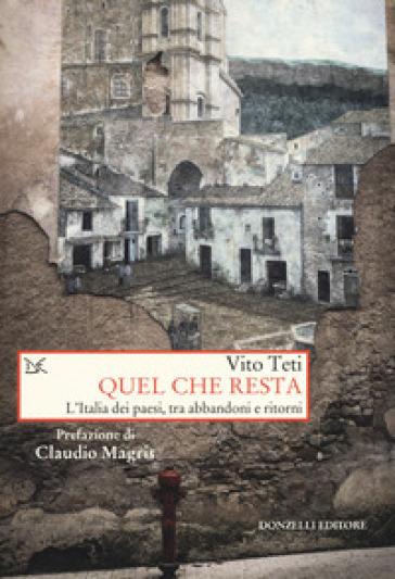 Quel che resta. L'Italia dei paesi, tra abbandoni e ritorni - Vito Teti | Jonathanterrington.com