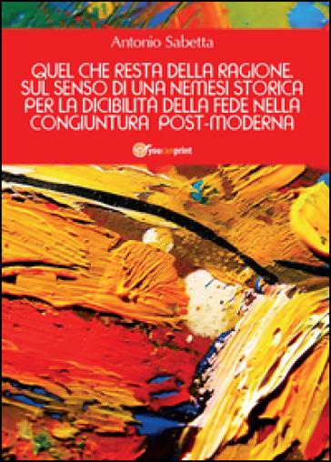 Quel che resta della ragione. Sul senso di una nemesi storica per la dicibilità della fede nella congiuntura postmoderna - Antonio Sabetta  