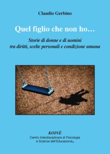 Quel figlio che non ho.... Storie di donne e di uomini tra diritti, scelte personali e condizione umana - Claudio Gerbino |