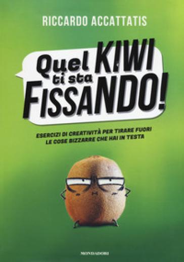 Quel kiwi ti sta fissando! Esercizi di creatività per tirare fuori le cose bizzarre che hai in testa - Riccardo Accattatis |