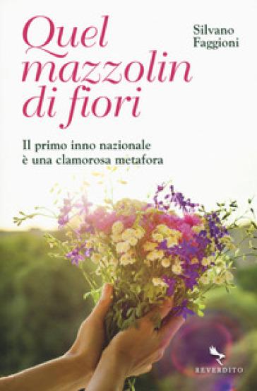 Quel mazzolin di fiori. Il primo inno nazionale è una clamorosa metafora - Silvano Faggioni | Rochesterscifianimecon.com