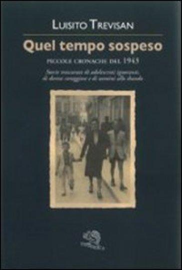 Quel tempo sospeso. Piccole cronache del 1943 - Luisito Trevisan |