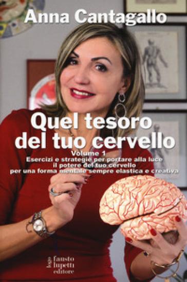 Quel tesoro del tuo cervello. 1: Esercizi e strategie per portare alla luce il potere del tuo cervello per una forma mentale sempre elastica e creativa - Anna Cantagallo | Ericsfund.org