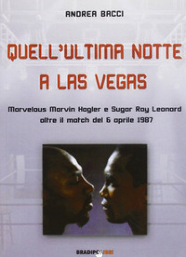 Quell'ultima notte a Las Vegas. Mervelous Marvin Hagler e Sugar Rey Leonard oltre il match del 6 aprile 1987 - Andrea Bacci  
