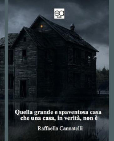Quella grande e spaventosa casa che una casa, in verità, non è - Raffaella Cannatelli |