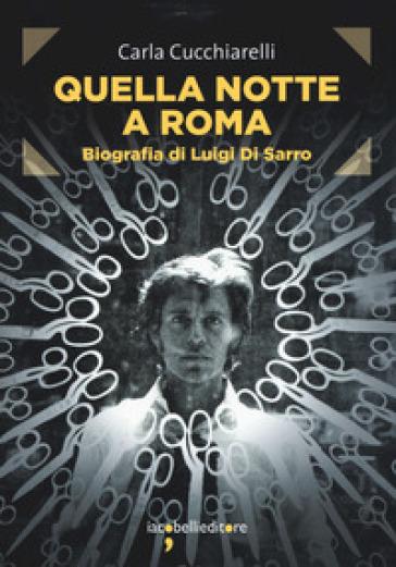 Quella notte a Roma. Biografia di Luigi Di Sarro - Carla Cucchiarelli  