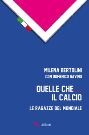 Quelle che... il calcio. Le ragazze del Mondiale - Milena Bertolini pdf epub