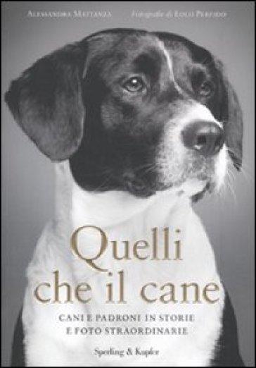 Quelli che il cane. Cani e padroni in storie e foto straordinarie - Alessandra Mattanza |