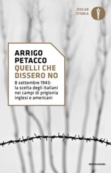 Quelli che dissero no. 8 settembre 1943: la scelta degli italiani nei campi di prigionia inglesi e americani - Arrigo Petacco  