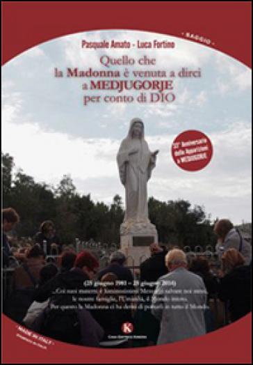 Quello che la Madonna è venuta a dirci a Medjugorje per conto di Dio - Luca Fortino |