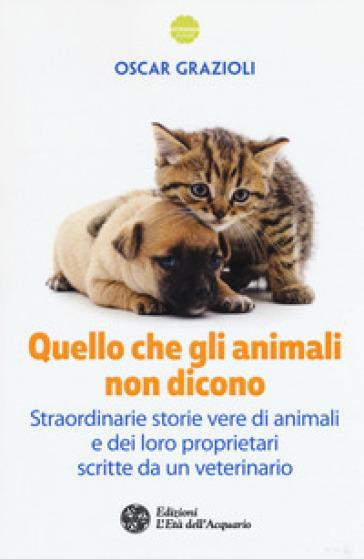 Quello che gli animali non dicono. Straordinarie storie vere di animali e dei loro proprietari scritte da un veterinario - Oscar Grazioli | Kritjur.org