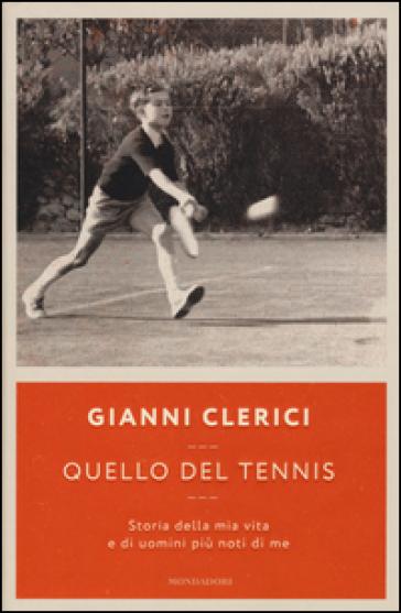 Quello del tennis. Storia della mia vita e di uomini più noti di me - Gianni Clerici |