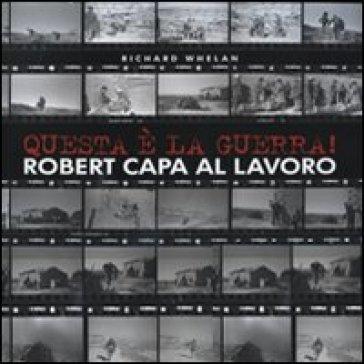 Questa è la guerra! Robert Capa al lavoro. Catalogo della mostra (Milano, 27 marzo-21 giugno 2009) - Richard Whelan  