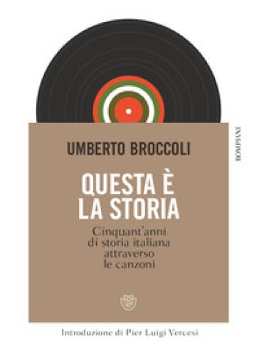 Questa è la storia. Cinquant'anni di storia italiana attraverso le canzoni - Umberto Broccoli | Thecosgala.com