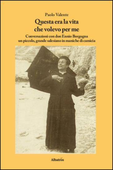 Questa era la vita che volevo per me. Conversazioni con don Ennio Borgogna un piccolo, grande salesiano in maniche di camicia - Paolo Valente |