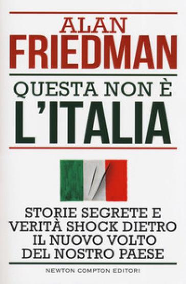 Questa non è l'Italia. Storie segrete e verità shock dietro il nuovo volto del nostro Paese - Alan Friedman |