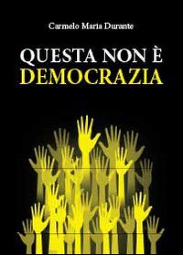 Questa non è democrazia - Carmelo Maria Durante  