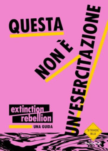 Questa non è un'esercitazione. Una guida - Extinction Rebellion   Thecosgala.com