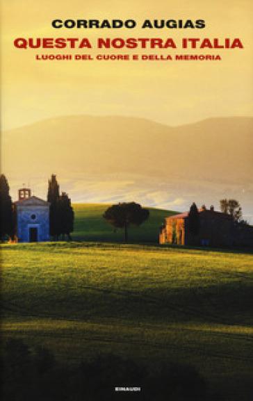 Questa nostra Italia. Luoghi del cuore e della memoria - Corrado Augias |