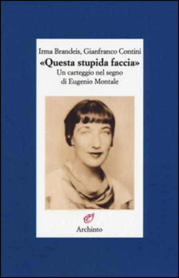 «Questa stupida faccia». Un carteggio nel segno di Eugenio Montale - Irma Brandeis pdf epub