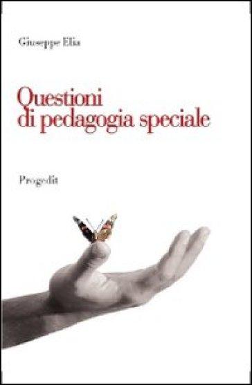 Questioni di pedagogia speciale. Itinerari di ricerca, contesti di inclusione, problematiche educative - Giuseppe Elia |