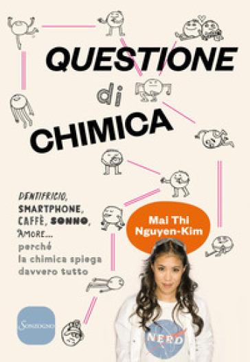 Questione di chimica. Dentrificio, smartphone, caffè, sonno, amore... perché la chimica spiega davvero tutto - Mai Thi Nguyen-Kim   Jonathanterrington.com