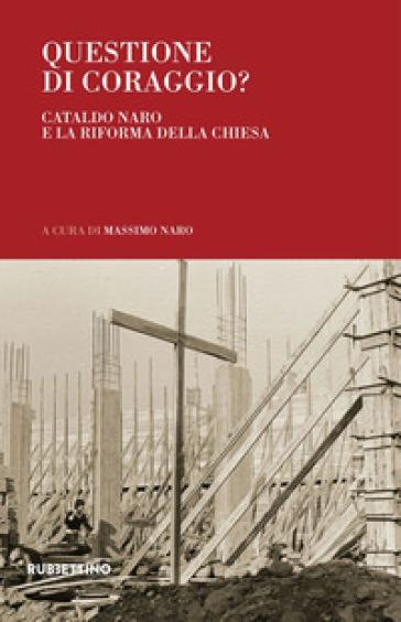 Questione di coraggio? Cataldo Naro e la riforma della Chiesa - M. Naro |