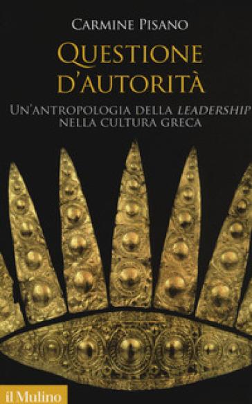 Questione d'autorità. Un'antropologia della «leadership» nella cultura greca - Carmine Pisano |