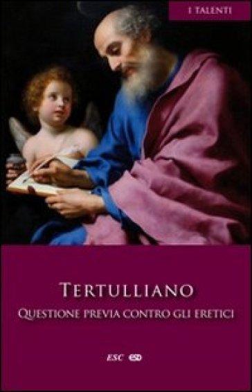 Questione previa contro gli eretici - Quinto Settimo Fiorente Tertulliano |