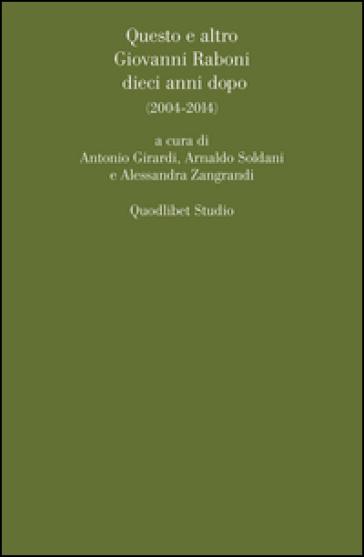 Questo e altro. Giovanni Raboni dieci anni dopo (2004-2014) - A. Girardi |