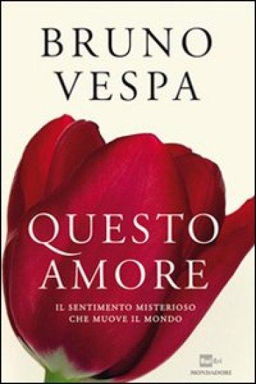 Questo amore. Il sentimento misterioso che muove il mondo - Bruno Vespa pdf epub