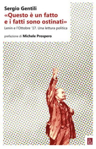 «Questo è un fatto e i fatti sono ostinati». Lenin e l'ottobre '17. Una lettura politica - Sergio Gentili  