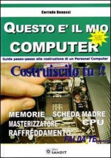 Questo è il mio computer. Guida passo-passo alla costruzione di un personal computer - Corrado Benassi |
