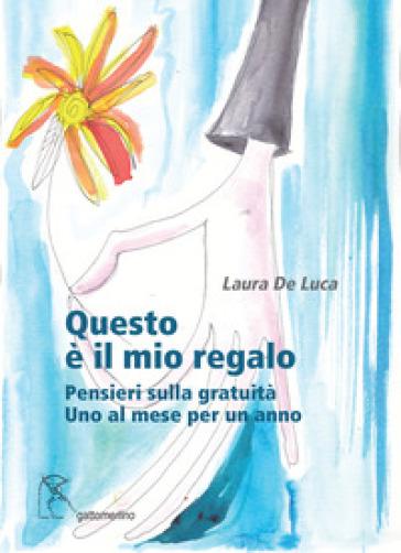 Questo è il mio regalo. Pensieri sulla gratuità. Uno al mese per un anno - Laura De Luca | Kritjur.org