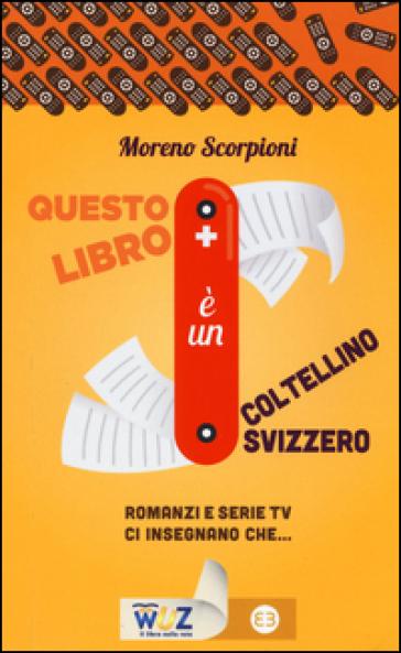 Questo libro è un coltellino svizzero! Romanzi e serie tv insegnano che... - Moreno Scorpioni |