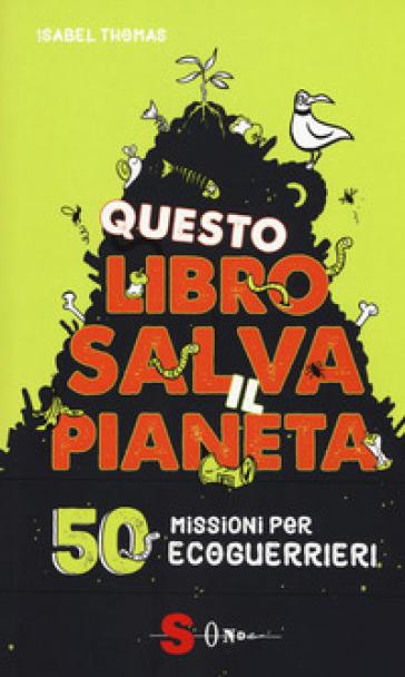 Questo libro salva il pianeta. 50 missioni per ecoguerrieri - Isabel Thomas |