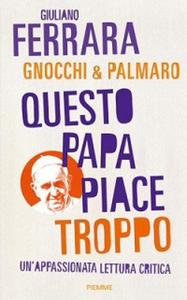 Questo papa piace troppo. Un'appassionata lettura critica - Giuliano Ferrara |