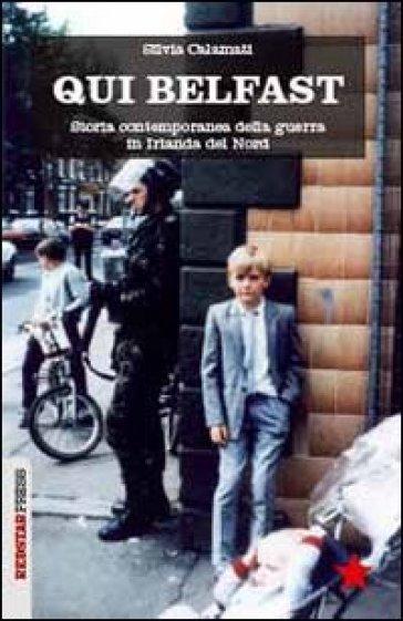Qui Belfast. Storia contemporanea della guerra in Irlanda del Nord - Silvia Calamati   Jonathanterrington.com