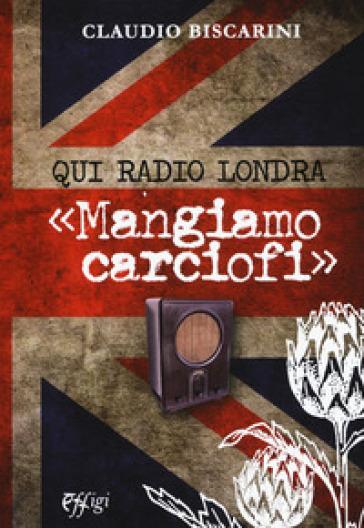 Qui Radio Londra «Mangiamo carciofi» - Claudio Biscarini |
