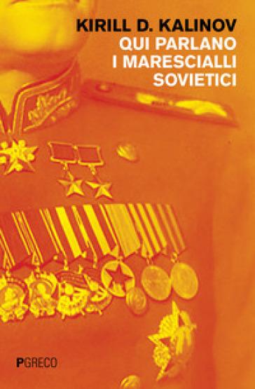 Qui parlano i marescialli sovietici - Cirillo D. Kalinov |
