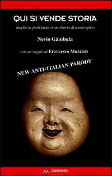 Qui si vende storia. Una farsa proletaria, o un aborto di teatro epico. Con un saggio di Francesco Muzzioli - Nevio Gàmbula |